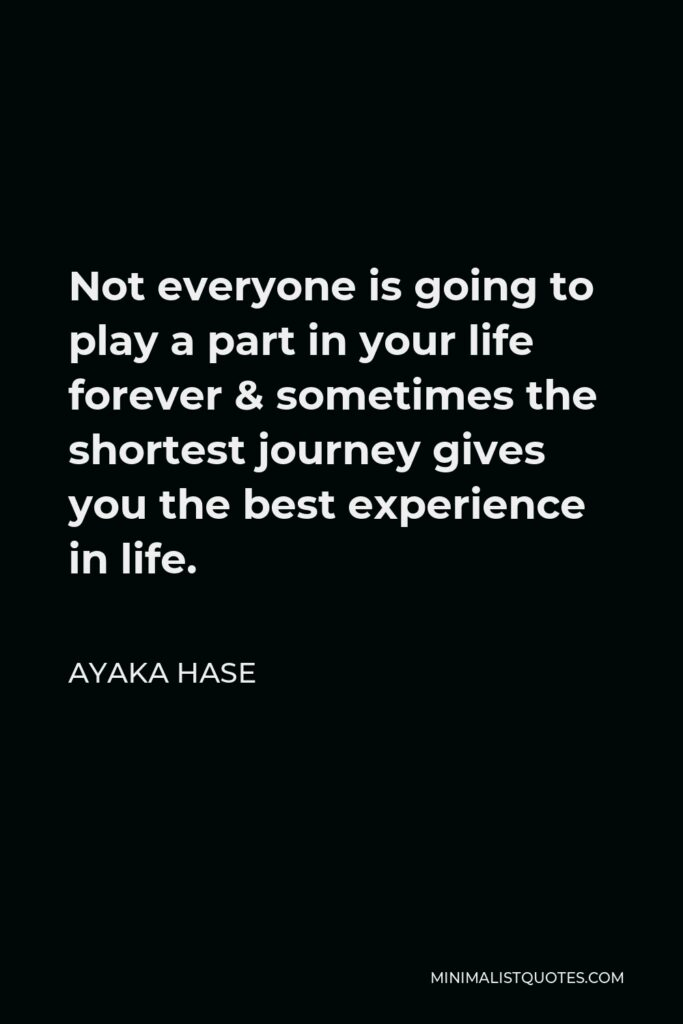 Ayaka Hase Quote - Not everyone is going to play a part in your life forever & sometimes the shortest journey gives you the best experience in life.