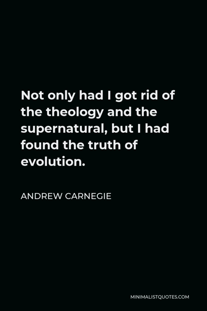 Andrew Carnegie Quote - Not only had I got rid of the theology and the supernatural, but I had found the truth of evolution.