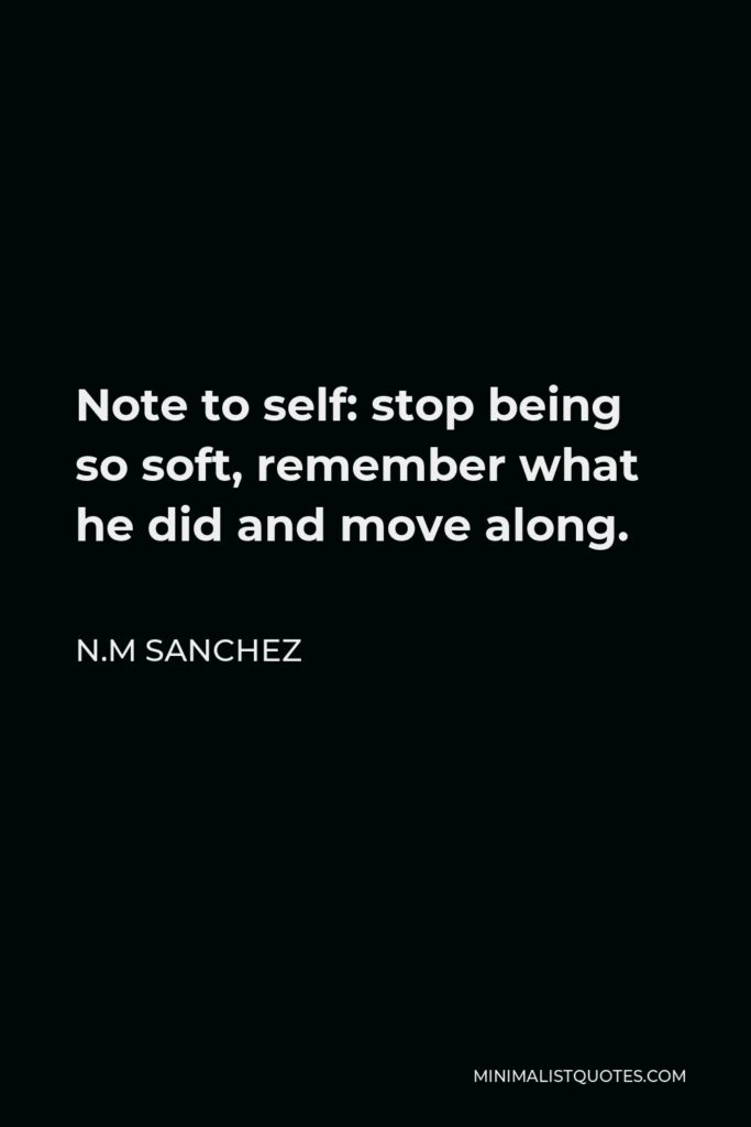 N.M Sanchez Quote - Note to self: stop being so soft, remember what he did and move along.