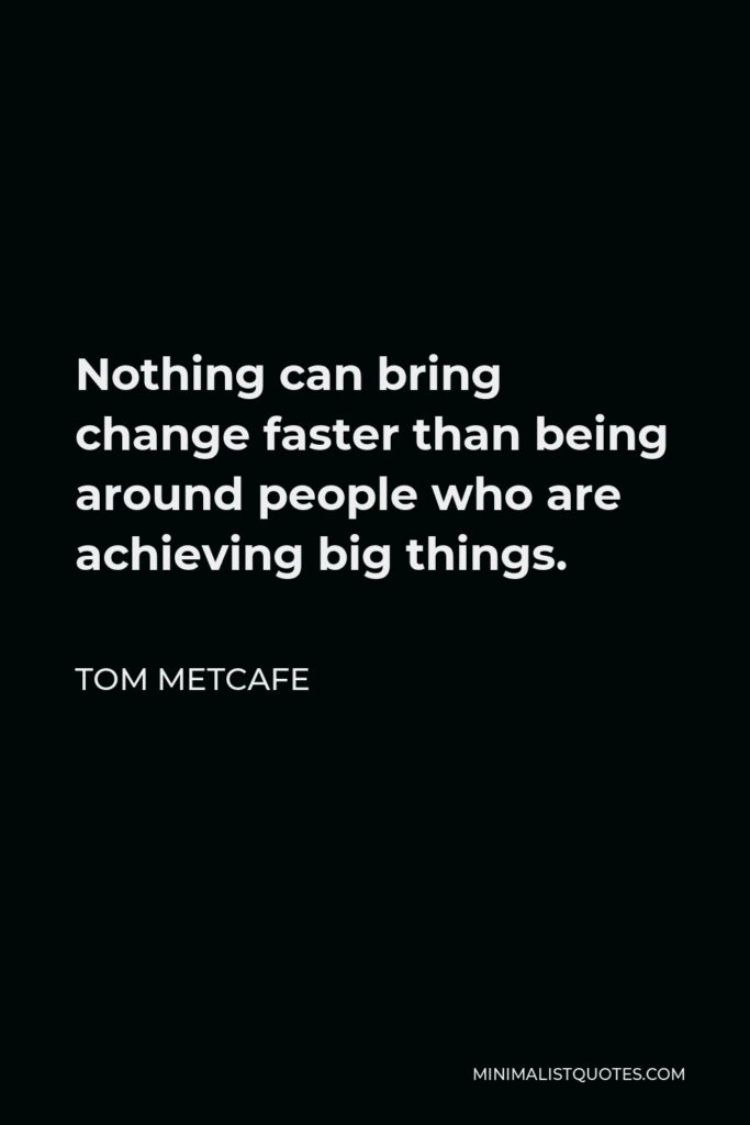 Tom Metcafe Quote - Nothing can bring change faster than being around people who are achieving big things.