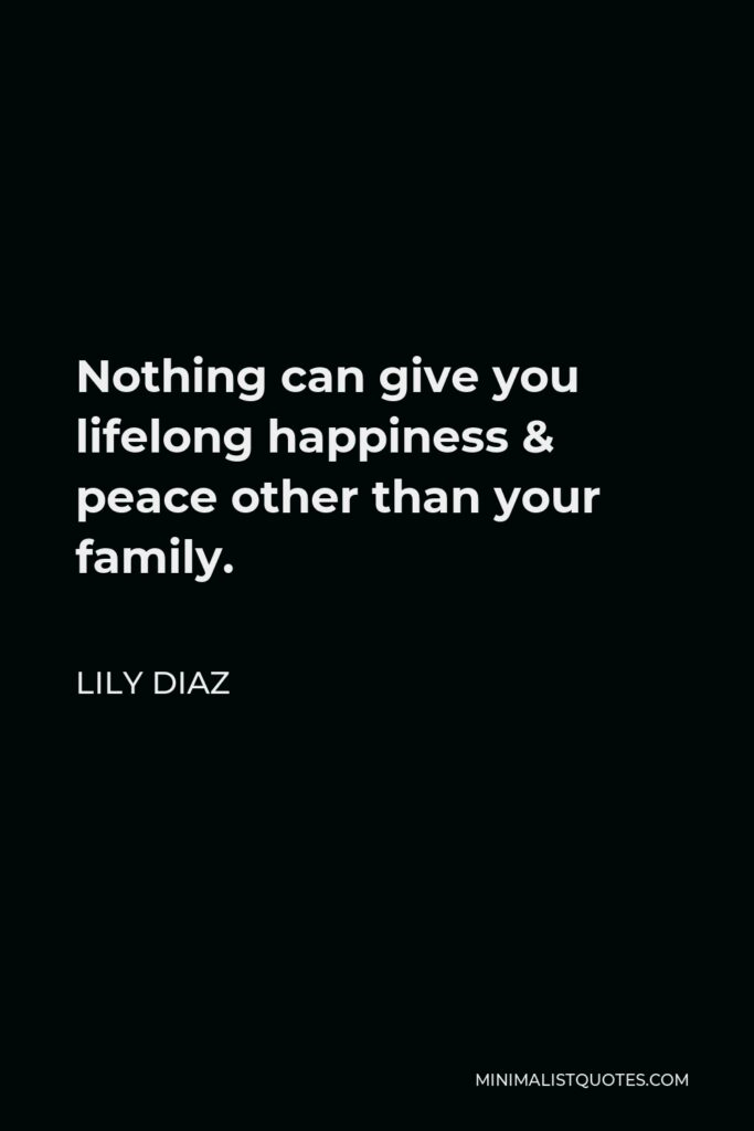Lily Diaz Quote - Nothing can give you lifelong happiness & peace other than your family.
