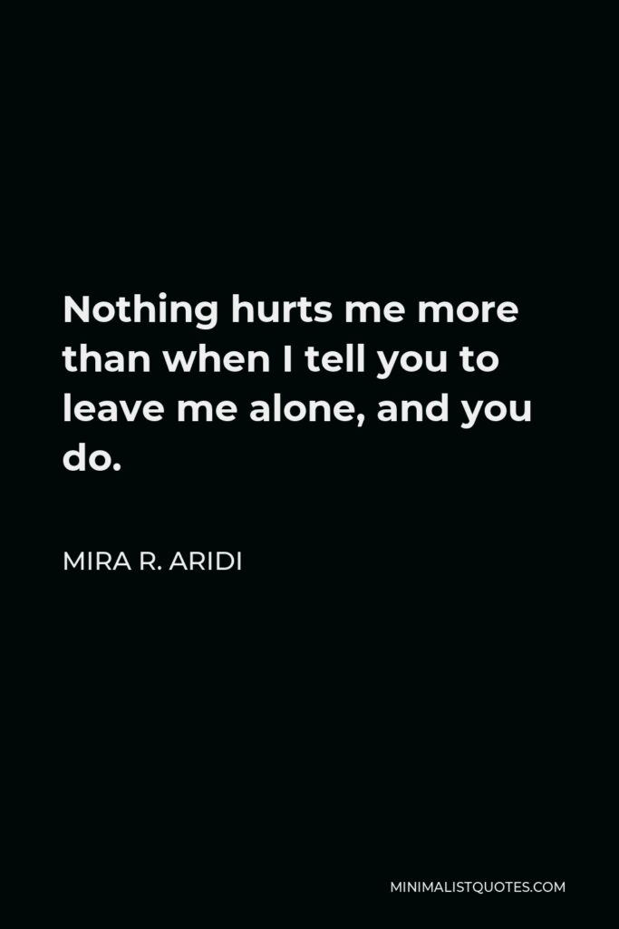 Mira R. Aridi Quote - Nothing hurts me more than when I tell you to leave me alone, and you do.