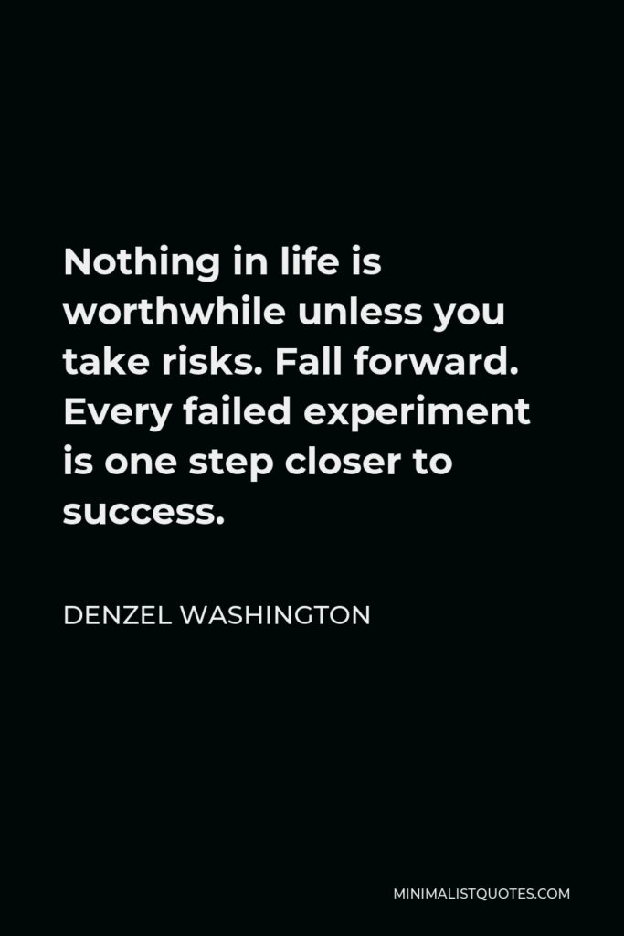 Denzel Washington Quote - Nothing in life is worthwhile unless you take risks. Fall forward. Every failed experiment is one step closer to success.