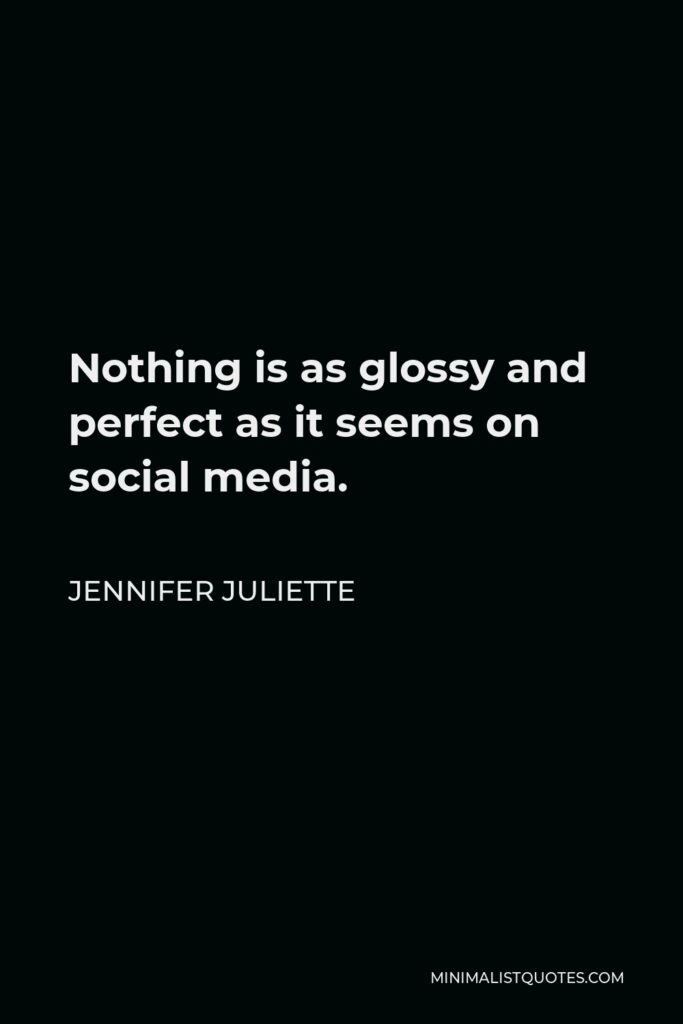 Jennifer Juliette Quote - Nothing is as glossy and perfect as it seems on social media.