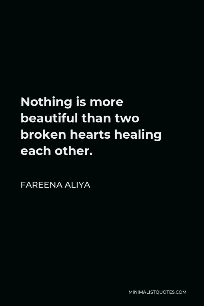 Fareena Aliya Quote - Nothing is more beautiful than two broken hearts healing each other.