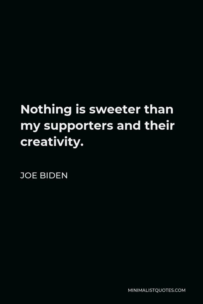 Joe Biden Quote - Nothing is sweeter than my supporters and their creativity.