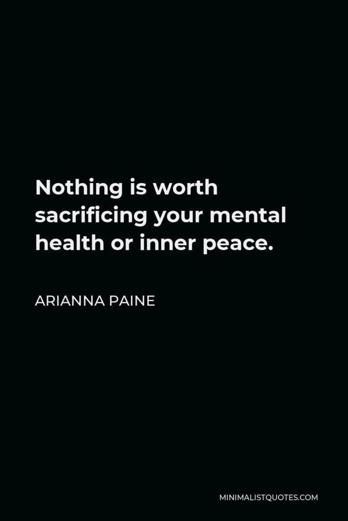 Arianna Paine Quote - Nothing is worth sacrificing your mental health or inner peace.