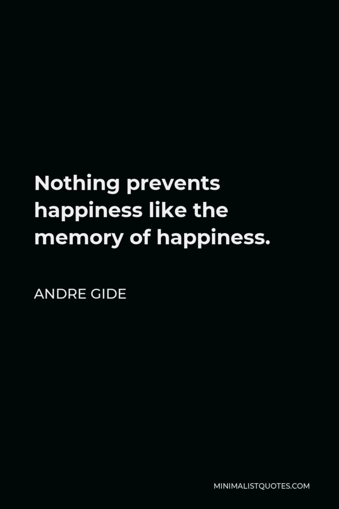 Andre Gide Quote - Nothing prevents happiness like the memory of happiness.