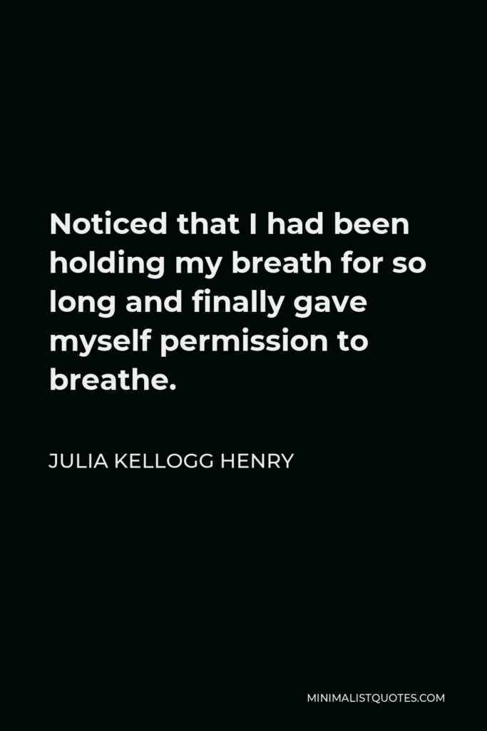 Julia Kellogg Henry Quote - Noticed that I had been holding my breath for so long and finally gave myself permission to breathe.
