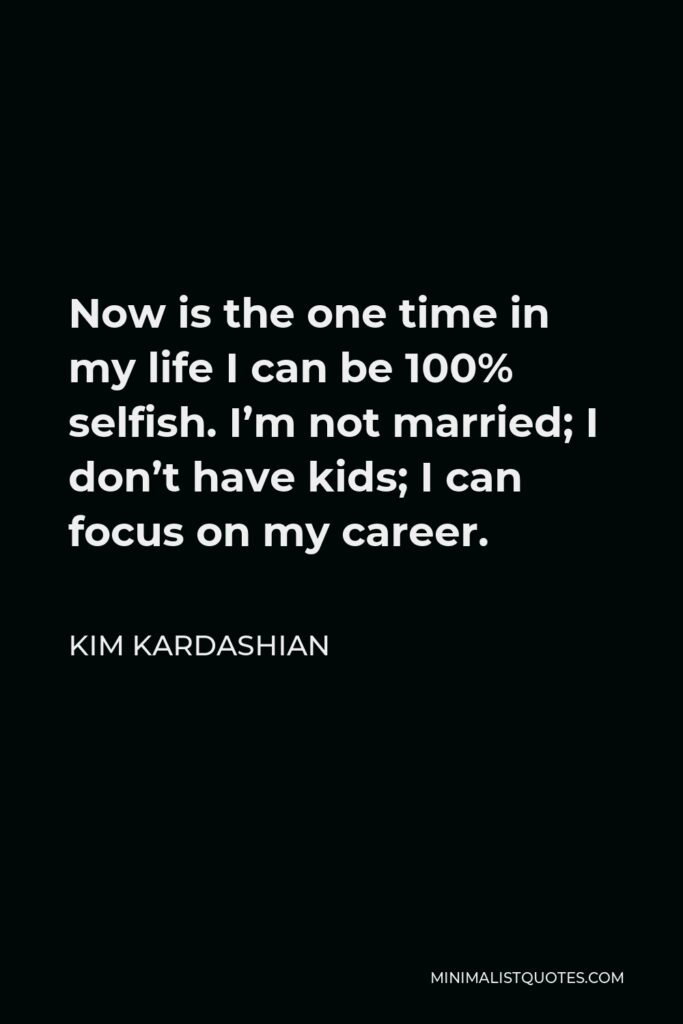 Kim Kardashian Quote - Now is the one time in my life I can be 100% selfish. I'm not married; I don't have kids; I can focus on my career.