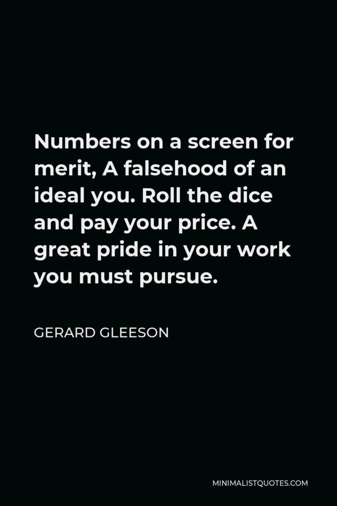 Gerard Gleeson Quote - Numbers on a screen for merit, A falsehood of an ideal you. Roll the dice and pay your price. A great pride in your work you must pursue.