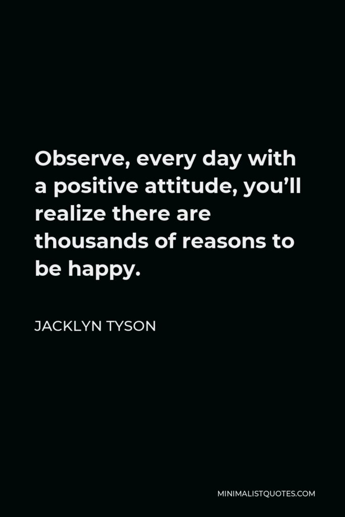 Jacklyn Tyson Quote - Observe, every day with a positive attitude, you'll realize there are thousands of reasons to be happy.