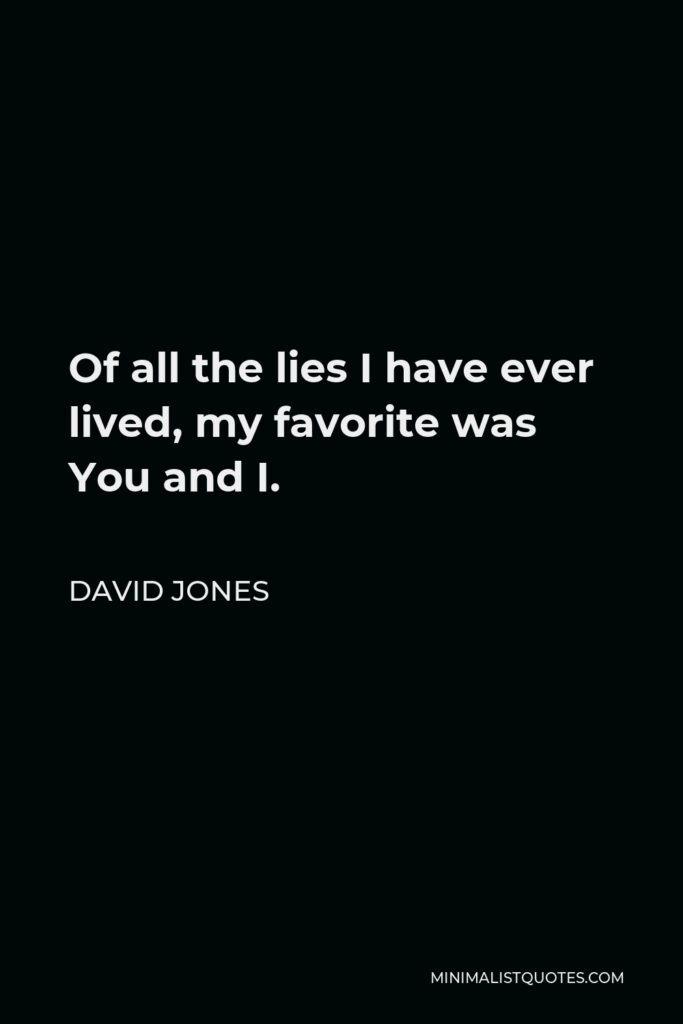 David Jones Quote - Of all the lies I have ever lived, my favorite was You and I.