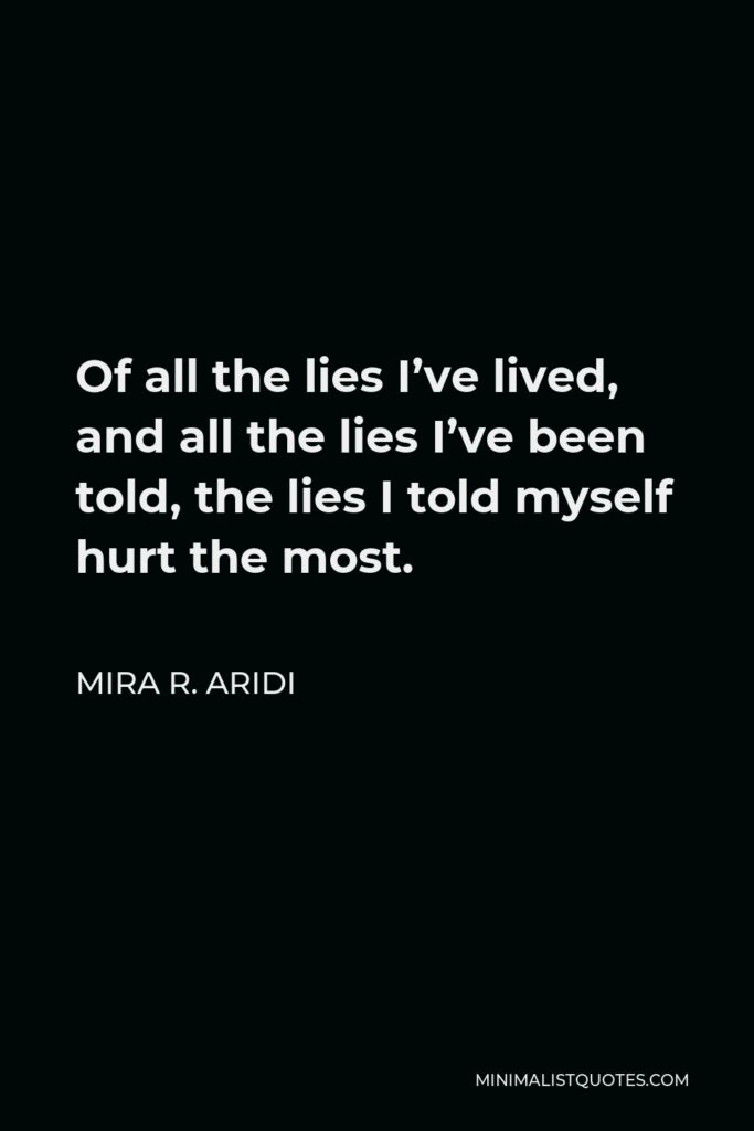 Mira R. Aridi Quote - Of all the lies I've lived, and all the lies I've been told, the lies I told myself hurt the most.