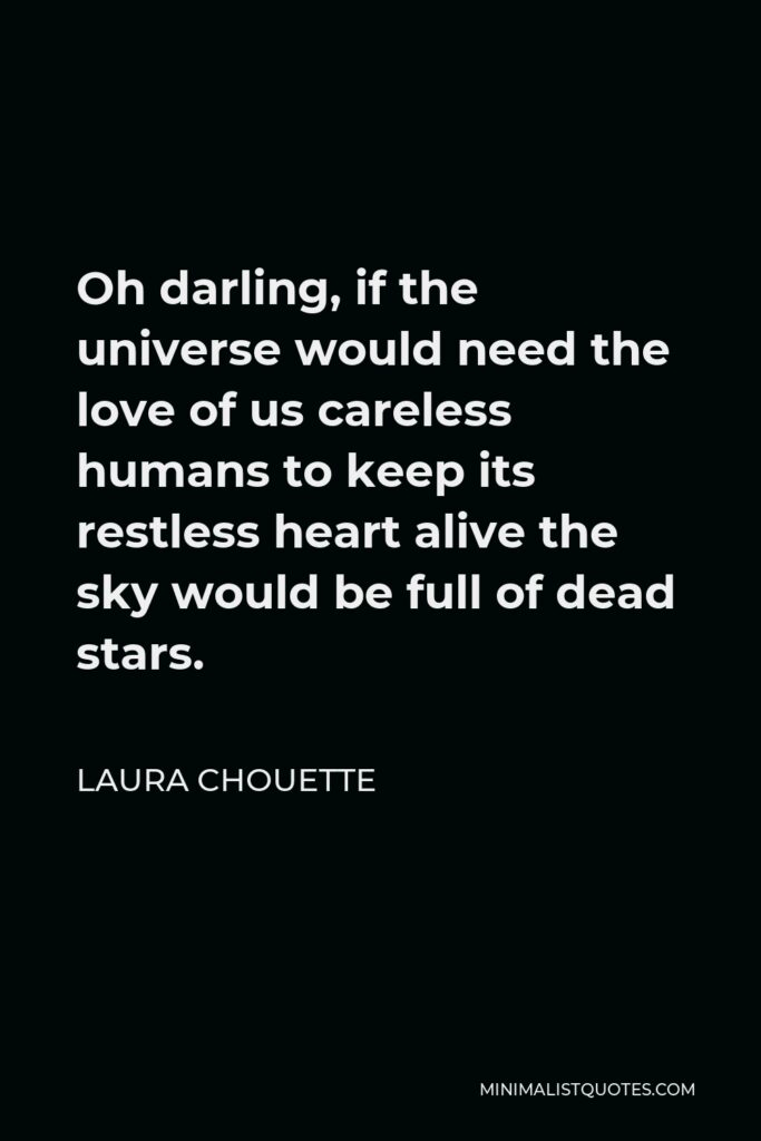 Laura Chouette Quote - Oh darling, if the universe would need the love of us careless humans to keep its restless heart alive the sky would be full of dead stars.