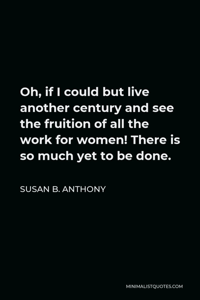 Susan B. Anthony Quote - Oh, if I could but live another century and see the fruition of all the work for women! There is so much yet to be done.