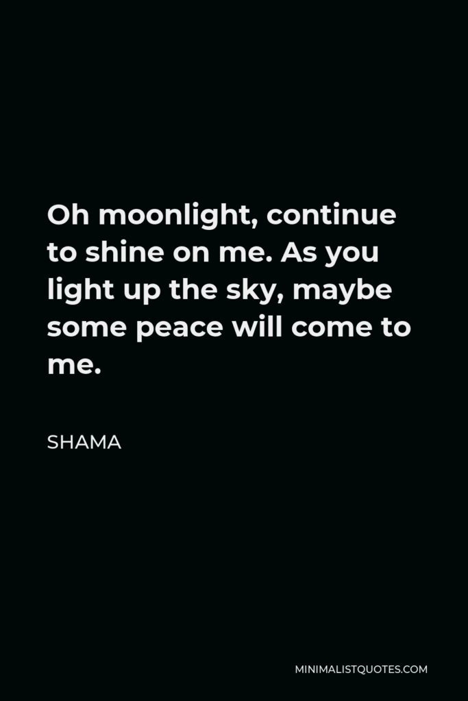 Shama Quote - Oh moonlight, continue to shine on me. As you light up the sky, maybe some peace will come to me.