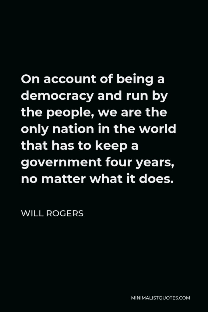 Will Rogers Quote - On account of being a democracy and run by the people, we are the only nation in the world that has to keep a government four years, no matter what it does.