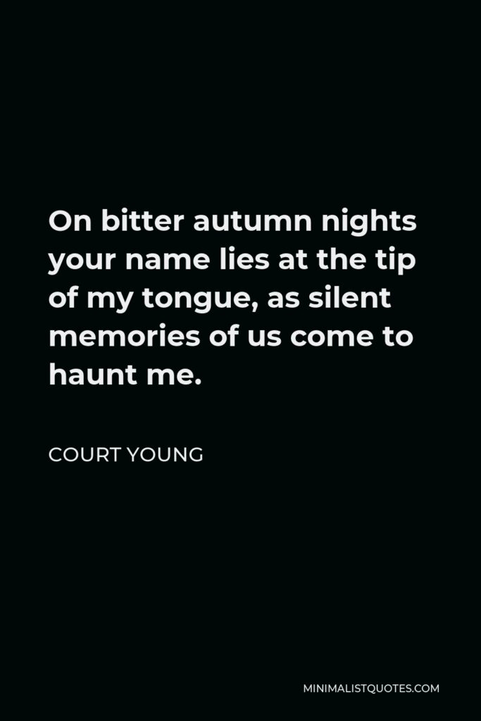 Court Young Quote - On bitter autumn nights your name lies at the tip of my tongue, as silent memories of us come to haunt me.