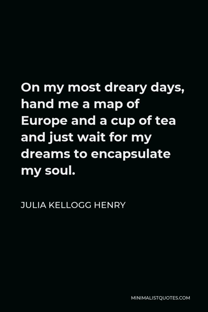 Julia Kellogg Henry Quote - On my most dreary days, hand me a map of Europe and a cup of tea and just wait for my dreams to encapsulate my soul.