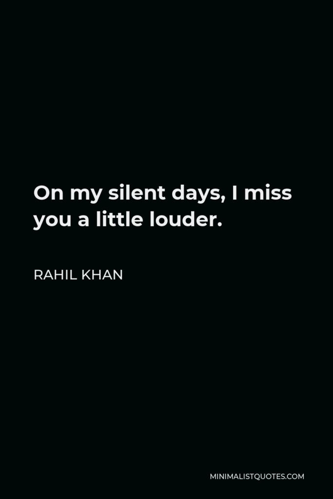 Rahil Khan Quote - On my silent days, I miss you a little louder.