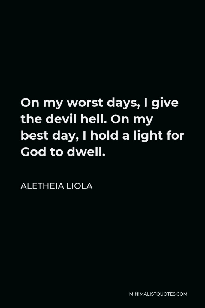 Aletheia Liola Quote - On my worst days, I give the devil hell. On my best day, I hold a light for God to dwell.