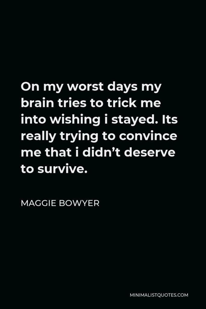 Maggie Bowyer Quote - On my worst days my brain tries to trick me into wishing i stayed. Its really trying to convince me that i didn't deserve to survive.