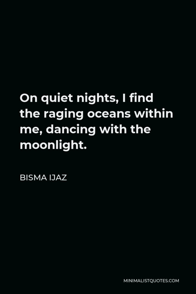 Bisma Ijaz Quote - On quiet nights, I find the raging oceans within me, dancing with the moonlight.