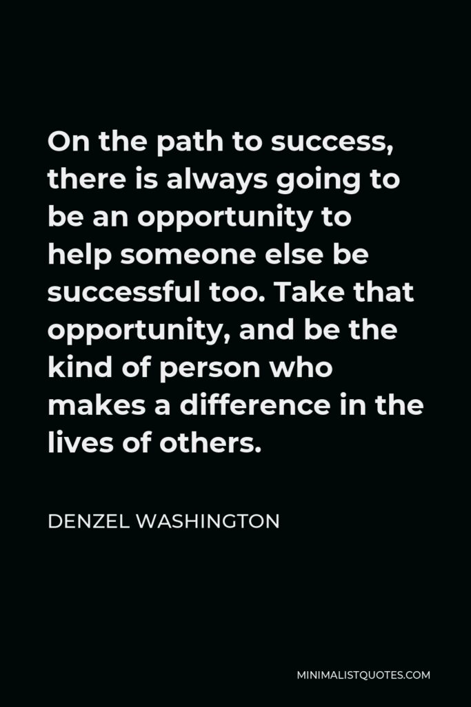 Denzel Washington Quote - On the path to success, there is always going to be an opportunity to help someone else be successful too. Take that opportunity, and be the kind of person who makes a difference in the lives of others.