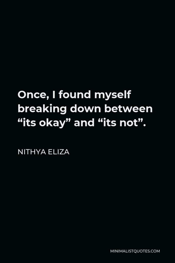 """Nithya Eliza Quote - Once, I found myself breaking down between """"its okay"""" and """"its not""""."""