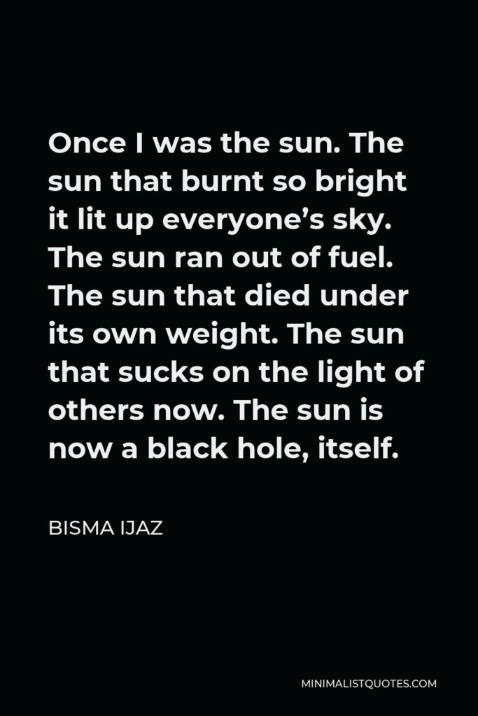 Bisma Ijaz Quote - Once I was the sun.The sun that burnt so bright it lit up everyone's sky. The sun ran out of fuel. The sun that died under its own weight. The sun that sucks on the light of others now. The sun is now a black hole, itself.