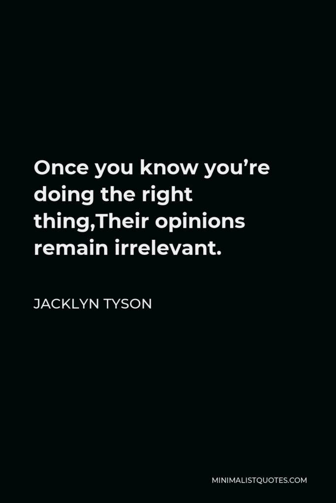 Jacklyn Tyson Quote - Once you know you're doing the right thing,Their opinions remain irrelevant.