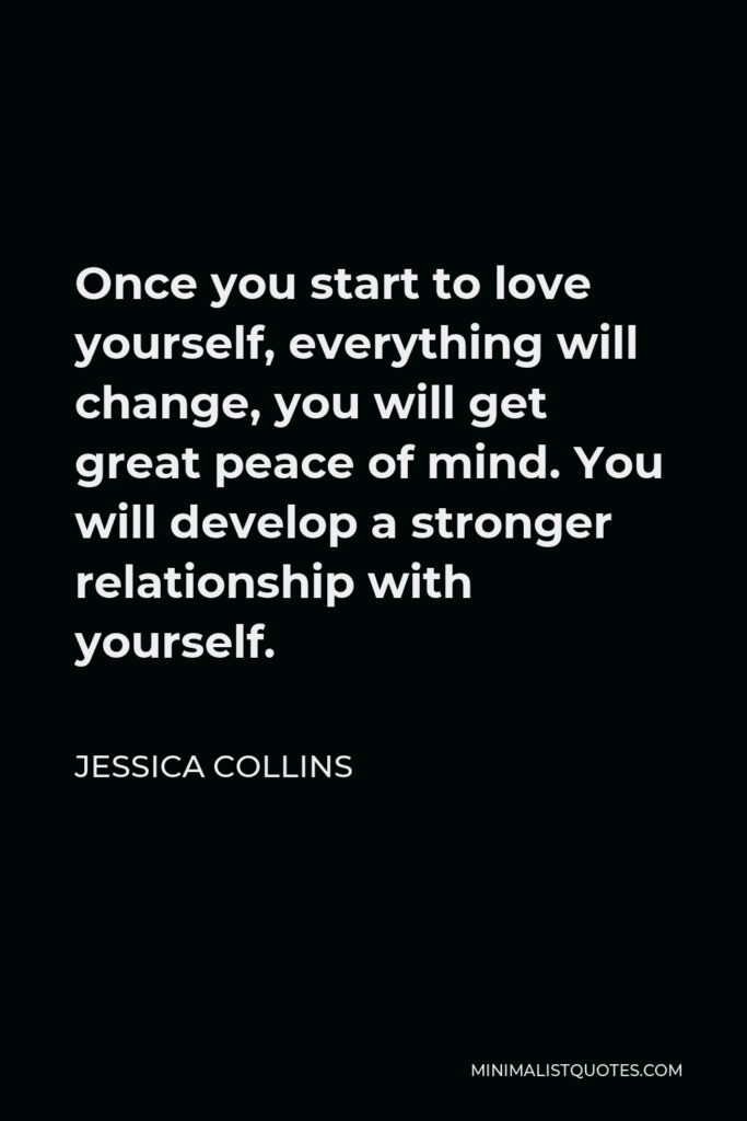 Jessica Collins Quote - Once you start to love yourself, everything will change, you will get great peace of mind. You will develop a stronger relationship with yourself.
