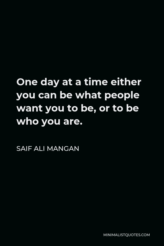 Saif Ali Mangan Quote - One day at a time either you can be what people want you to be, or to be who you are.