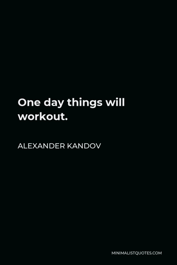 Alexander Kandov Quote - One day things will workout.