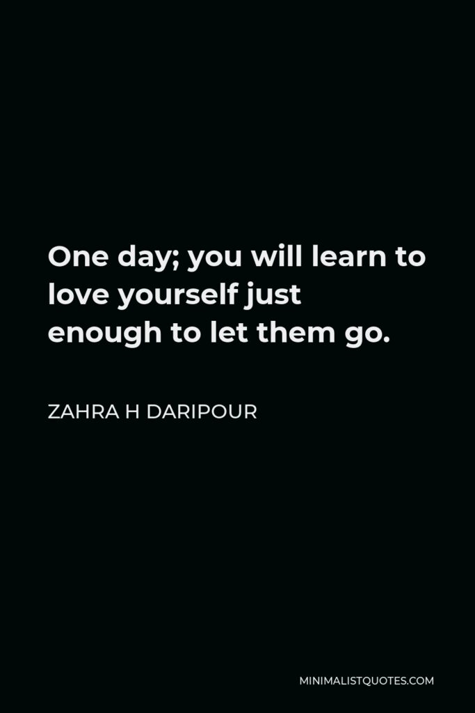 Zahra H Daripour Quote - One day; you will learn to love yourself just enough to let them go.
