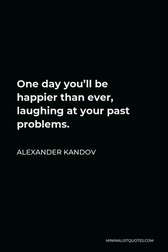 Alexander Kandov Quote - One day you'll be happier than ever, laughing at your past problems.