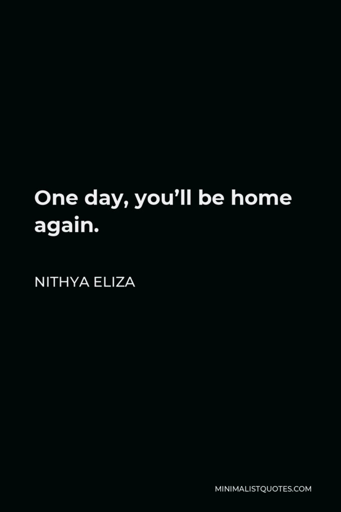 Nithya Eliza Quote - One day, you'll be home again.