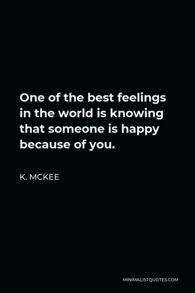 K. Mckee Quote - One of the best feelings in the world is knowing that someone is happy because of you.