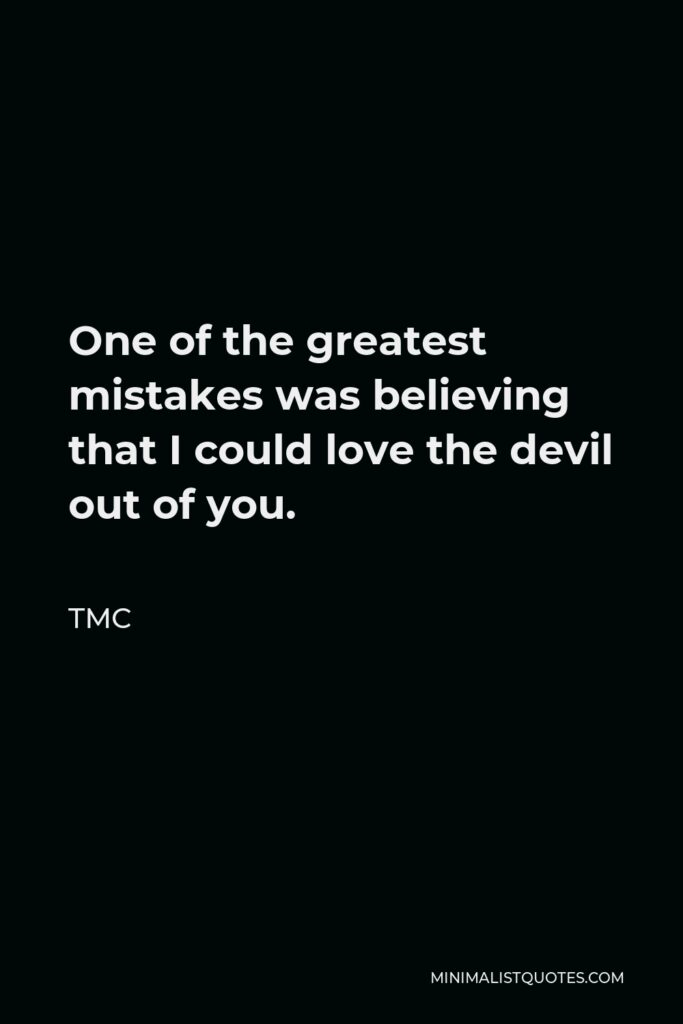 TMC Quote - One of the greatest mistakes was believing that I could love the devil out of you.