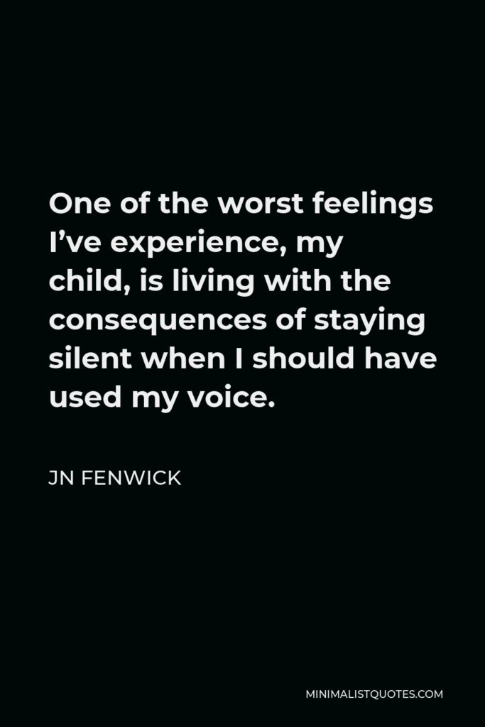JN Fenwick Quote - One of the worst feelings I've experience, my child, is living with the consequences of staying silent when I should have used my voice.