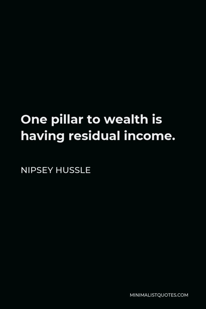 Nipsey Hussle Quote - One pillar to wealth is having residual income.