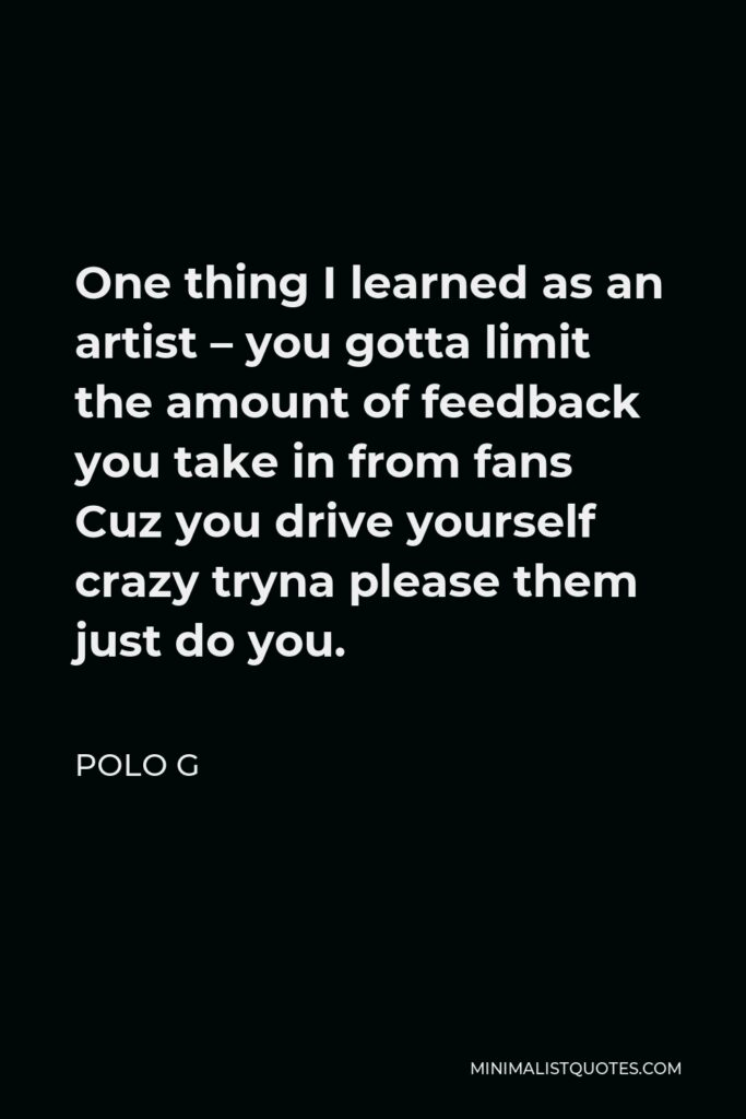 Polo G Quote - One thing I learned as an artist – you gotta limit the amount of feedback you take in from fans Cuz you drive yourself crazy tryna please them just do you.