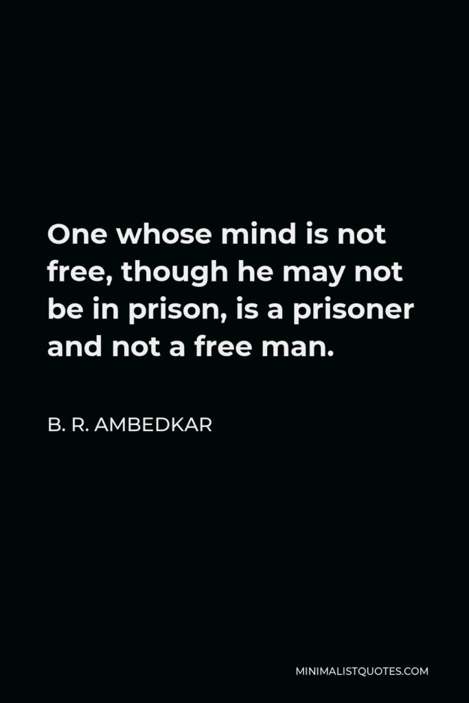 B. R. Ambedkar Quote - One whose mind is not free, though he may not be in prison, is a prisoner and not a free man.