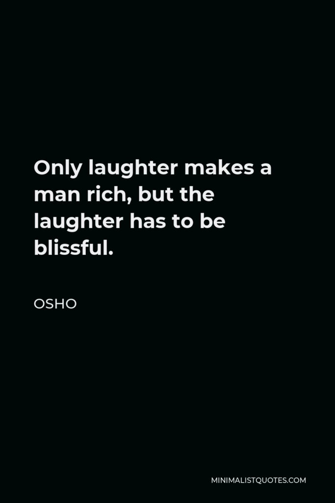 Osho Quote - Only laughter makes a man rich, but the laughter has to be blissful.