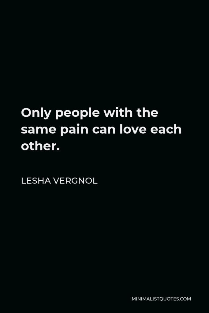 Lesha Vergnol Quote - Only people with the same pain can love each other.