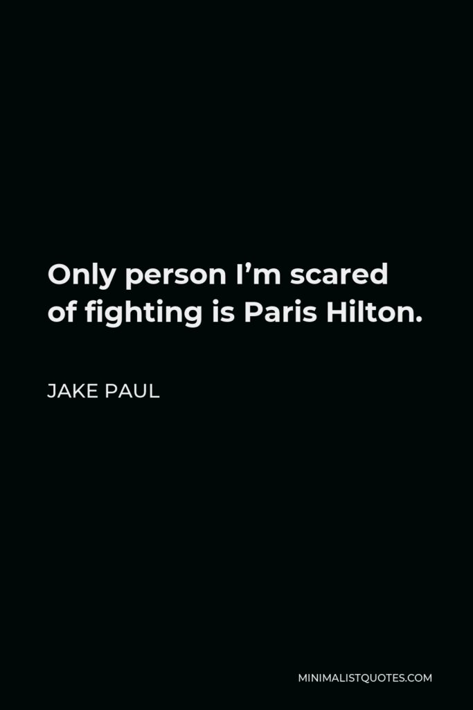 Jake Paul Quote - Only person I'm scared of fighting is Paris Hilton.