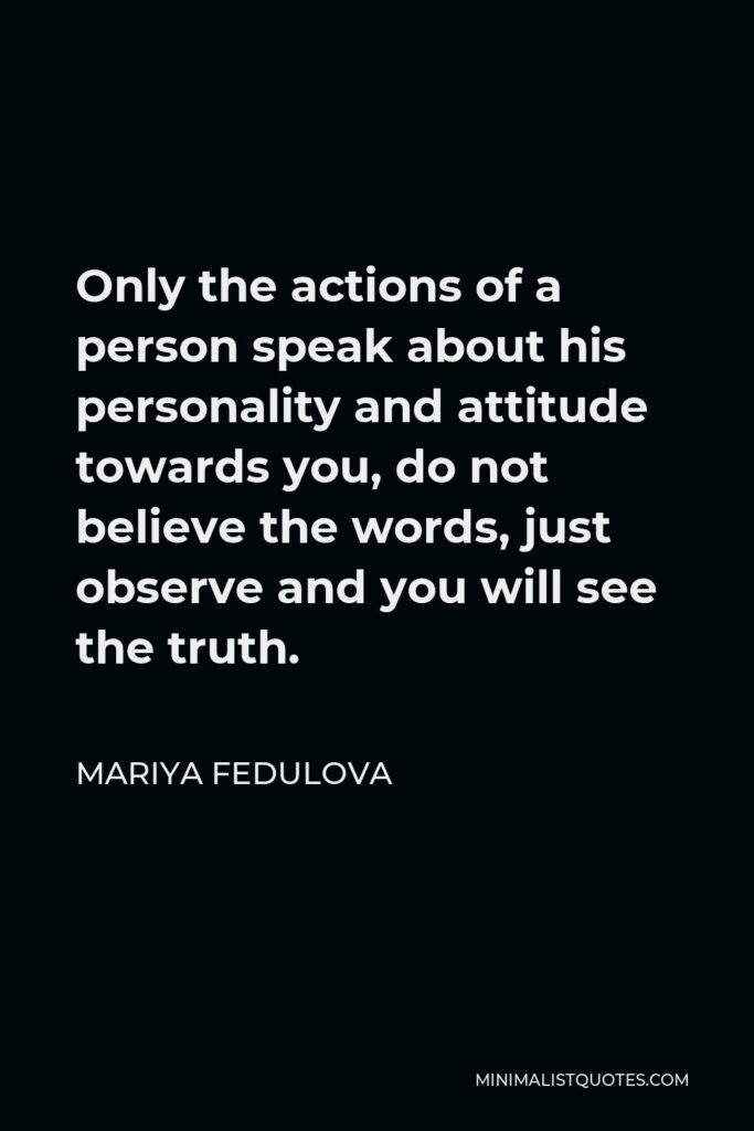 Mariya Fedulova Quote - Only the actions of a person speak about his personality and attitude towards you, do not believe the words, just observe and you will see the truth.