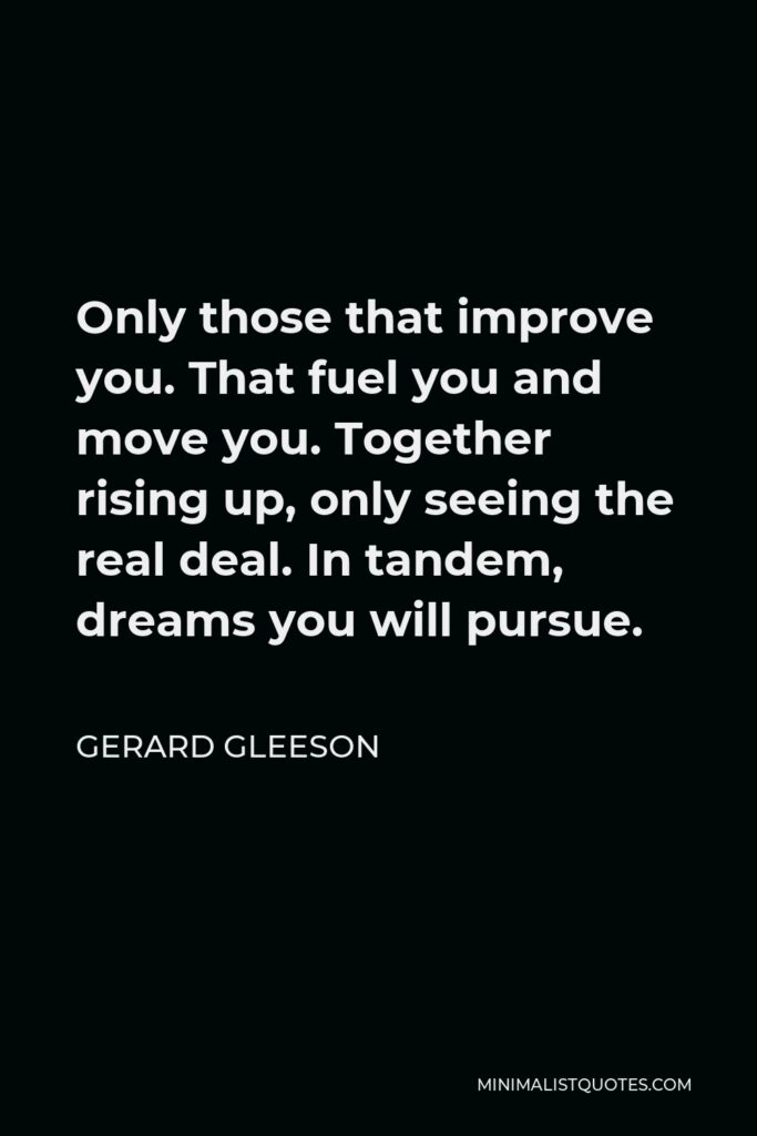 Gerard Gleeson Quote - Only those that improve you. That fuel you and move you. Together rising up, only seeing the real deal. In tandem, dreams you will pursue.