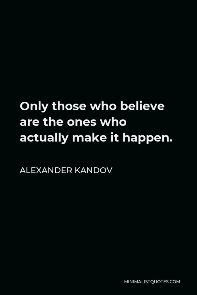 Alexander Kandov Quote - Only those who believe are the ones who actually make it happen.